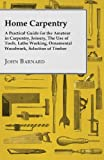Home Carpentry - A Practical Guide for the Amateur in Carpentry, Joinery, The Use of Tools, Lathe Working, Ornamental Woodwork, Selection of Timber