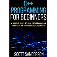 C++ Programming For Beginners: A Simple Start To C++ Programming Written By A Software Engineer (Learn Programming Fast Book 1) (English Edition)
