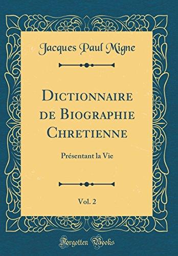 Dictionnaire de Biographie Chretienne, Vol. 2: PRsentant La Vie (Classic Reprint)