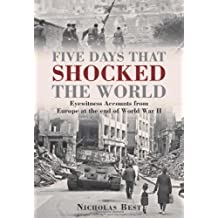 Five Days that Shocked the World: Eyewitness Accounts from Europe at the end of World War II by Nicholas Best (2012-03-20)
