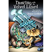 Dancing with the Velvet Lizard: The Collected Stories of Bruce Golden