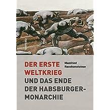 Der Erste Weltkrieg: und das Ende der Habsburgermonarchie 1914–1918