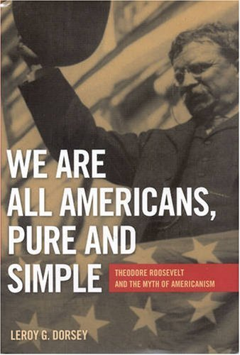 We Are All Americans Pure and Simple: Theodore Roosevelt and the Myth of Americanism by Leroy G. Dorsey (2007-11-01)