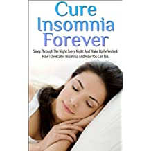 Insomnia; Cure Insomnia Forever: Sleep Through The Night Every Night And Wake Up Refreshed. How I Overcame Insomnia And How You Can To (Insomnia, Insomnia ... Cure, Sleep Apnea) (English Edition)