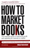 How to Market Books: The Essential Guide to Maximizing Profit and Exploiting All Channels to Market