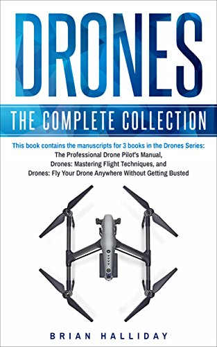 Drones: The Complete Collection: Three books in one. Drones: The Professional Drone Pilot's Manual, Drones: Mastering Flight Techniques, Drones: Fly Your ... Without Getting Busted (English Edition) por Brian Halliday