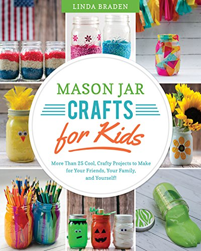 Mason Jar Crafts for Kids: More Than 25 Cool, Crafty Projects to Make for Your Friends, Your Family, and Yourself! (Canning Jar-handwerk)