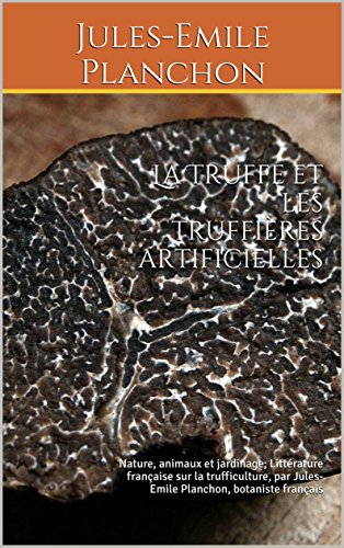 La truffe et les truffières artificielles: Nature, animaux et jardinage; Littérature française sur la trufficulture (champignons truffes), par Jules-Emile Planchon, botaniste français