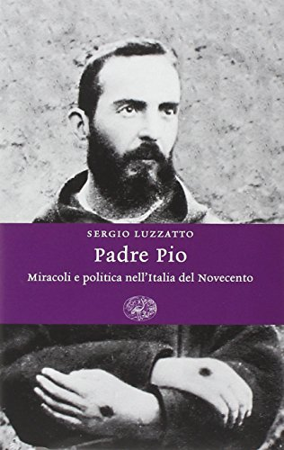 Padre Pio. Miracoli e politica nell'Italia del Novecento