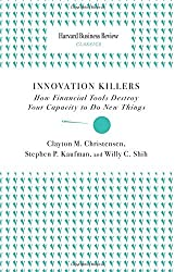 Innovation Killers: How Financial Tools Destroy Your Capacity to Do New Things (Harvard Business Review Classics) by Clayton M. Christensen (2010-07-22)