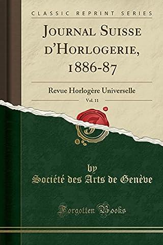 Journal Suisse D'Horlogerie, 1886-87, Vol. 11: Revue Horlogere Universelle (Classic Reprint)
