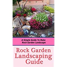 Rock Garden Landscaping Guide: A Simple Guide to Make Rock Garden Landscape (English Edition)