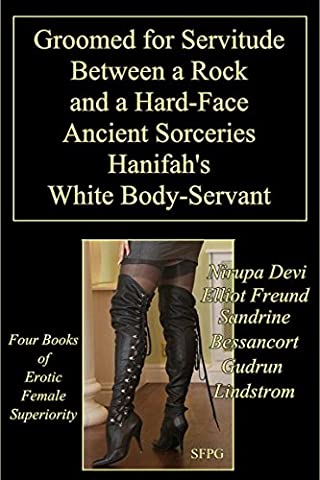 Groomed for Servitude - Between a Rock and a Hard-Face - Ancient Sorceries - Hanifah's White Body-Servant: Four Books of Erotic Female