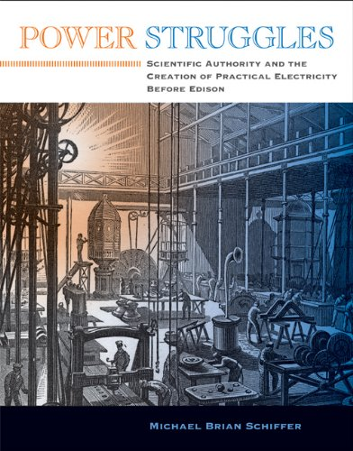Power Struggles: Scientific Authority and the Creation of Practical Electricity Before Edison (Lemelson Center Studies in Invention & Innovation Series)