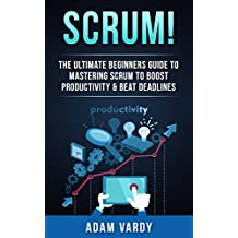Scrum!: The Ultimate Beginners Guide To Mastering Scrum To Boost Productivity & Beat Deadlines (ITIL, ITSM, Project Management, Computer Programming, ITIL Foundations, Prince2) (English Edition)