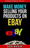 Make Money Selling Your Products On eBay - Selling Products Online Series (English Edition)