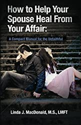 How to Help Your Spouse Heal From Your Affair: A Compact Manual for the Unfaithful