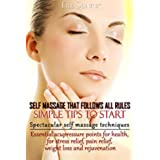 Self Massage.That Follows all Rules. Simple Tips to Start(+ Gift Inside).: Spectacular Self Massage Techniques. Essential Acupressure Points for Health, ... Pain relief, Weight Loss. (English Edition)