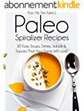 Pass Me The Paleo's Paleo Spiralizer Recipes: 30 Easy Soups, Dishes, Salads and Sauces That Your Family Will Love! (Veggetti, Diet, Cookbook. Beginners, ... low carbohydrate Book 13) (English Edition)