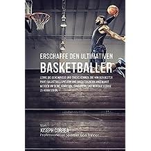 Erschaffe den ultimativen Basketballer: Lerne die Geheimnisse und Tricks kennen, die von den besten Profi-Basketballspielern und ihren Trainern ... Ernährung und mentale Stärke zu verbessern
