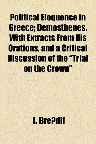 Political Eloquence in Greece; Demosthenes. With Extracts From His Orations, and a Critical Discussion of the