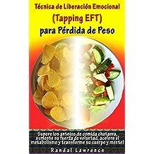 Técnica de Liberación Emocional (Tapping EFT) para Pérdida de Peso: Supere los antojos de comida chatarra, aumente su fuerza de voluntad, acelere el metabolismo y transforme su cuerpo y mente!