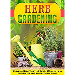 Herb Gardening: Discover And Learn These Top 9 Benefits Of Growing Herbal Plants For Your Health And To Combat Illnesses