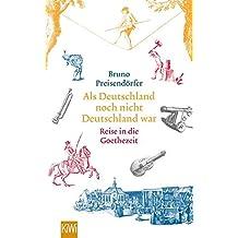 Als Deutschland noch nicht Deutschland war: Eine Reise in die Goethezeit