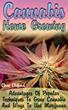 Cannabis Home Growing: Advantages Of Popular Techniques To Grow Cannabis And Ways To Use Marijuana