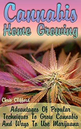 Cannabis Home Growing: Advantages Of Popular Techniques To Grow Cannabis And Ways To Use Marijuana (English Edition)