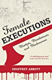 Female Executions: Martyrs, Murderesses and Madwomen Reprint Edition by Abbott, Geoffrey (2014) Taschenbuch