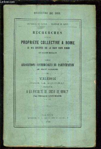 RECHERCHES SUR LA PROPRIETE COLLECTIVE A ROME ET SON INFLUENCE SUR LE DROIT PRIVE ROMAIN EN DROIT ROMAIN - DES ASSOCIATIONS COMMERCIALES EN PARTICIPATION EN DROIT FRANCAIS - THESE POUR LE DOCTORAT PRESENTEEE A LA FACULTE DE DROIT DE NANCY.