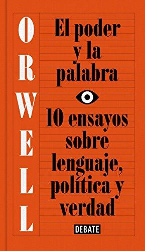 El poder y la palabra: 10 ensayos sobre lenguaje, política y verdad (Debate) por George Orwell