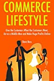 Commerce Lifestyle: Give the Customers What the Customers Want, Act as a Middle Man and Make Huge Profits Online (3 Book Bundle)