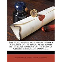 The word and its inspiration: with a narrative of the flood as set forth in the early portions of the Book of Genesis, critically examined ... Volume 1