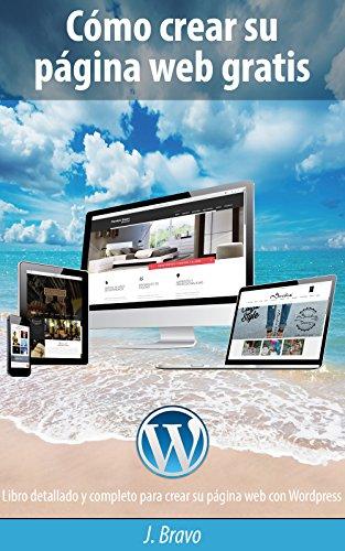 Cómo crear su página web gratis: Libro detallado y completo para crear su página web con Wordpress por Juan Bravo