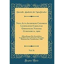 Nova Acta Academiae Caesareae Leopoldino-Carolinae Germanicae Naturae Curiosorum, 1900, Vol. 76: Abhandlungen Der Kaiserlichen ... Der Naturforscher, 1900 (Classic Reprint)