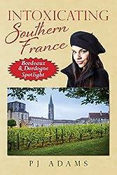 Intoxicating Southern France: Bordeaux & Dordogne Spotlight (PJ Adams Intoxicating Travel Series)