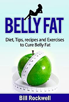 Belly Fat: How to Lose Belly Fat. Diet Tips, Recipes and Exercises to Cure Belly Fat (The Cure to Belly Fat and a Flat Stomach for Improved Health and ... ! Get In Shape Today !) (English Edition) par [Rockwell, Bill]