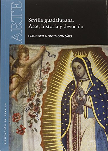 Sevilla guadalupana : arte, historia y devoción por Francisco Montes González