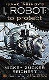 Isaac Asimov's I, Robot: To Protect (Isaac Asimovs I Robot 1)