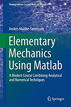 Elementary Mechanics Using Matlab: A Modern Course Combining Analytical and Numerical Techniques (Undergraduate Lecture Notes in Physics) by [Malthe-Sørenssen, Anders]