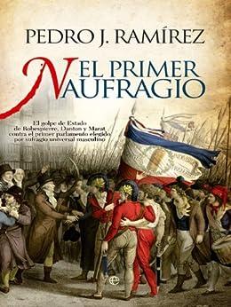 El primer naufragio. El golpe de estado de Robespierre, Danton y Marat contra el parlamento elegido por sufragio universal masculino de [Ramirez, Pedro J.]