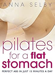 Pilates for a Flat Stomach: Core Strength in Just 15 Minutes a Day: Perfect Abs in Just 15 Minutes a Day