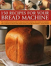 150 Recipes for your Bread Machine: The Complete Practical Guide To Using Your Bread Machine, Fully Revised And Updated, With A Collection Of Step-By-Step Recipes, Shown In Over 600 Photographs by Jennie Shapter (2015-01-07)