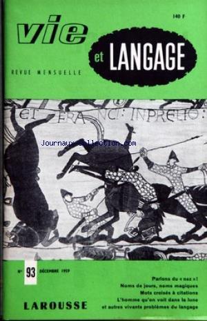 VIE ET LANGAGE [No 93] du 01/12/1959 - SOMMAIRE - LE NEZ PAR MAURICE RAT - DESINFORMATION PAR ADRIEN BERNELLE - NOMS DE JOURS MOTS MAGIQUES PAR JEAN MELLOT - POURQUOI L'UNIFICATION DES LANGUES EST UNE CHIMERE - AU JARDIN DES LOCUTIONS FRANCAISES PAR JEAN TOURNEMILLE - TRANSCRIRE DU GREC TRANSCRIRE EN GREC PAR ANDRE MIRAMBEL - NOS EXAMINATEURS D'ELITE - MISE EN GARDE 1960 - MOTS CROISES A CITATIONS PAR JACQUES CAPELOVICI - PROVERBES DU CAMEROUN PAR H M DUBOURGET - HISTOIRES DE COCHON PAR JACQUES par Collectif