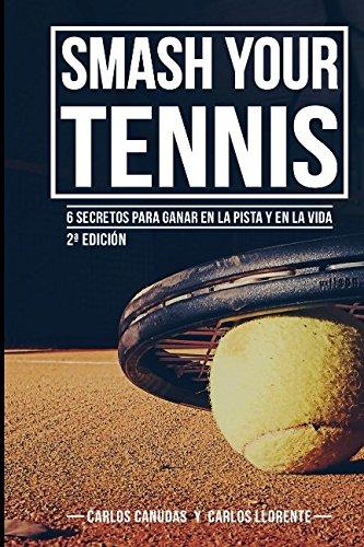 SMASH YOUR TENNIS: 6 secretos para ganar en la pista y en la vida por CARLOS CANUDAS FERNANDEZ