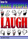 How to Make People Laugh: Discover How to Be Funny and Improve Your Sense of Humor