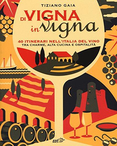 Di vigna in vigna. 40 itinerari nell'Italia del vino tra charnme, alta cucina e ospitalità