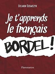 Je t'apprends le francais bordel ! par Sylvain Szewczyk